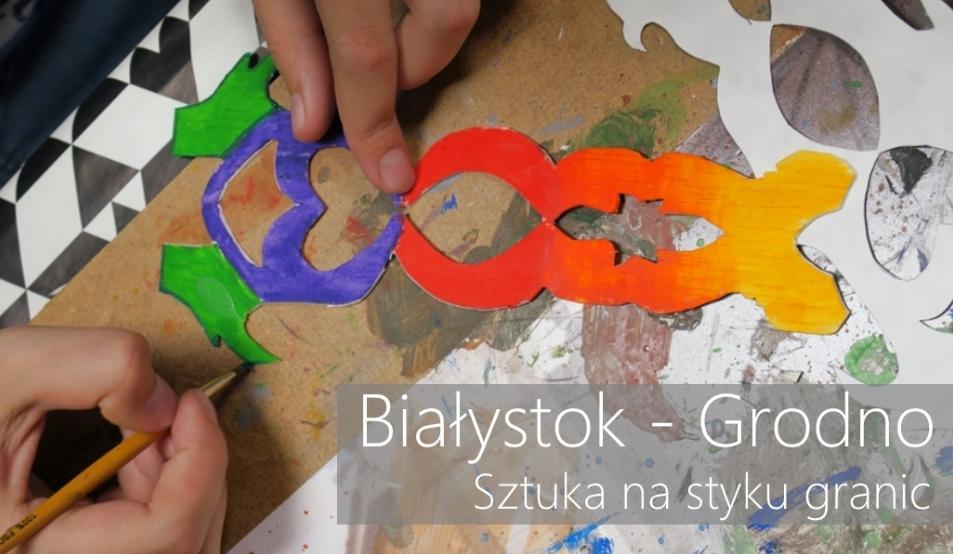 Białystok - Grodno. Sztuka na styku granic