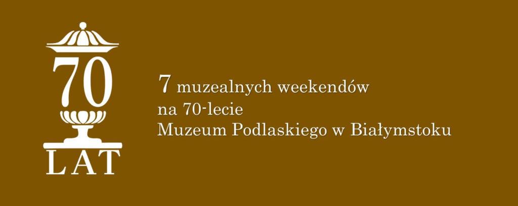 7 muzealnych weekendów na 70-lecie Muzeum Podlaskiego w Białymstoku