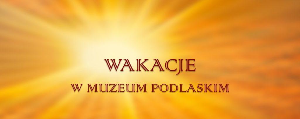 WAKACJE w Muzeum Podlaskim w Białymstoku