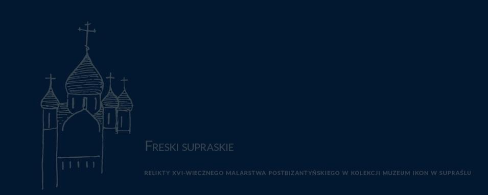 FRESKI SUPRASKIE – RELIKTY XVI-WIECZNEGO MALARSTWA POSTBIZANTYŃSKIEGO W KOLEKCJI MUZEUM IKON W SUPRAŚLU.
